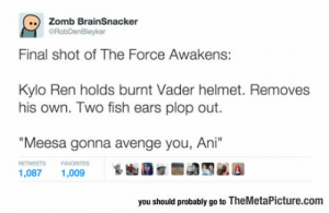 """He Will Be Backhttp://advice-animal.tumblr.com/: Zomb BrainSnacker  eRobDenBleyker  Final shot of The Force Awakens:  Kylo Ren holds burnt Vader helmet. Removes  his own. Two fish ears plop out.  """"Meesa gonna avenge you, Ani""""  RETWEETS  FAVORITES  1,009  1,087  you should probably go to TheMetaPicture.com He Will Be Backhttp://advice-animal.tumblr.com/"""