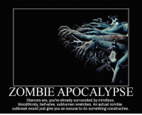 Zombie: ZOMBIE APOCALYPSE  Chances are, you're already surrounded by mindless,  bloodthirsty, half-alive, subhuman wretches. An actual zombie  outbreak would just give you an excuse to do something constructive.