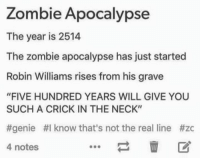 "Memes, Zombies, and Robin Williams: Zombie Apocalypse  The year is 2514  The zombie apocalypse has just started  Robin Williams rises from his grave  ""FIVE HUNDRED YEARS WILL GIVE YOU  SUCH A CRICK IN THE NECK""  #genie #I know that's not the real line #zc  4 notes (y) Fantasy and Sci-Fi Rock My World"