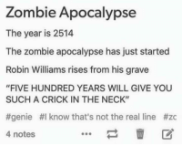 "Disney, Funny, and Zombies: Zombie Apocalypse  The year is 2514  The zombie apocalypse has just started  Robin Williams rises from his grave  ""FIVE HUNDRED YEARS WILL GIVE YOU  SUCH A CRICK IN THE NECK""  #genie HI know that's not the real line #zc  4 notes I could get behind this. - Alternative Disney"