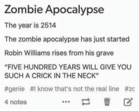 "Memes, Zombies, and Robin Williams: Zombie Apocalypse  The year is 2514  The zombie apocalypse has just started  Robin Williams rises from his grave  ""FIVE HUNDRED YEARS WILL GIVE YOU  SUCH A CRICK IN THE NECK""  #genie #I know that's not the real line #zc  4 notes"