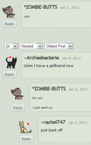 lol wut: ZOMBIE-BUTTS Jan 2, 2013  yoo  Reply  25-I Nested-| | Oldest First  Archaebacteria Jan 4, 2013  Umm I have a girlfriend now  Reply  ZOMBIE-BUTTS Jan 5, 2013  lol wut  Replyi just said yo  ~rachel747 Jan 5, 2013  just back off  Reply