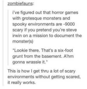 """Monster, Steve Irwin, and Games: zombiefauns:  i've figured out that horror games  with grotesque monsters and  spooky environments are -9000  scary if you pretend you're steve  irwin on a mission to document the  monster(s)  """"Lookie there. That's a six-foot  grunt from the basement. A'hm  gonna wrassle it.""""  This is how I get thru a lot of scary  environments without getting scared,  it really works."""