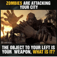 What Is: ZOMBIES  ARE ATTACKING  YOUR CITY  AM GRMING MEMES  THE OBJECT TO YOUR LEFT IS  YOUR WEAPON, WHAT IS IT?