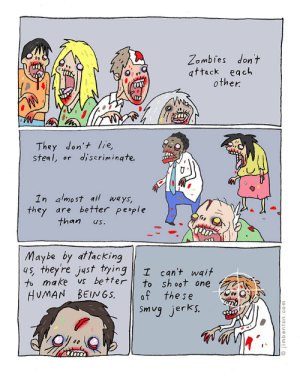tastefullyoffensive:  by Jim Benton: Zombies don't  attack each  other.  They don't lie,  steal, or  discrimingte.  In almost all ways,  they are better people  than  us.  Maybe by attacking  4s, they're just tying  to make vs better  HUMAN BEIN6S.  I can't wait  to sh oot one  of the se  Smug jerks.  © jimbenton.com tastefullyoffensive:  by Jim Benton