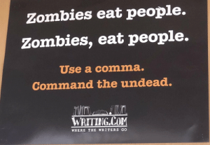 School, Zombies, and Com: Zombies eat people.  Zombies, eat people.  Use a comma.  Command the undead  Ex  WRETING COM  WHERE THE WRITERS GO Necromancer School 101