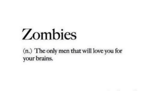 Brains, Love, and Zombies: Zombies  (n.) The only men that will love you for  your brains.
