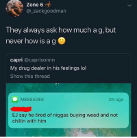 how: Zone 6  @zackgoodman  They always ask how much a g, but  never how is ag  capri @caprisonnn  My drug dealer in his feelings lol  Show this threac  MESSAGES  2m ago  EJ say he tired of niggas buying weed and not  chillin with him