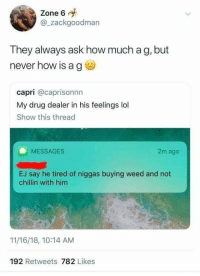 Drug Dealer, Lol, and Love: Zone 6  @_zackgoodman  They always ask how much a g, but  never how is a g  capri @caprisonnn  My drug dealer in his feelings lol  Show this thread  MESSAGES  2m ago  EJ say he tired of niggas buying weed and not  chillin with him  11/16/18, 10:14 AM  192 Retweets 782 Likes No love