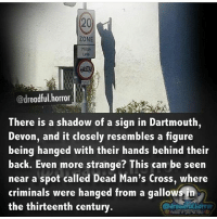 Memes, Cross, and Back: ZONE  @dreadful horror  There is a shadow of a sign in Dartmouth,  Devon, and it closely resembles a figure  being hanged with their hands behind their  back. Even more strange? This can be seen  near a spot called Dead Man's Cross, where  criminals were hanged from a gallows in  the thirteenth century Sp00pyyy ~Matt