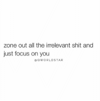 """Life, Memes, and Shit: zone out all the irrelevant shit and  just focus on you  @QWORLDSTAR """"A lot of the things you're stressing about, won't even matter a few years from now...preserve your inner peace & focus on flowing instead of resisting life"""" 🙌🙏 @QWorldstar PositiveVibes WSHH"""