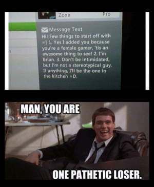 Text, Awesome, and Pro: Zone  Pro  Message Text  Hi! Few things to start off with  -] 1. Yes I added you because  you're a female gamer, 'tis an  awesome thing to see! 2. I'm  Brian. 3. Don't be intimidated  but I'm not a stereotypical guy.  If anything, I'll be the one in  the kitchen D.  MAN,YOU ARE  ONE PATHETIC LOSER. No offense though