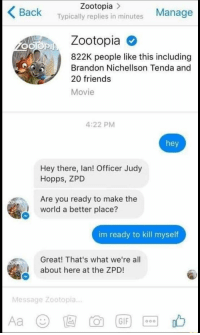 """Friends, Memes, and Movie: Zootopia >  Back Typically replies in minutes Manage  Zootopia  822K people like this including  Brandon Nichellson Tenda and  20 friends  Movie  4:22 PM  hey  Hey there, lan! Officer Judy  Hopps, ZPD  Are you ready to make the  world a better place?  im ready to kill myself  Great! That's what we're all  about here at the ZPD!  Message Zootopia.. <p>I&rsquo;m totally ready! via /r/memes <a href=""""https://ift.tt/2JRMWYC"""">https://ift.tt/2JRMWYC</a></p>"""