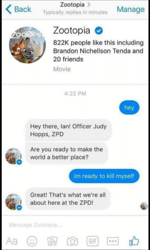 Friends, Movie, and World: Zootopia >  Back Typically replies in minutes Manage  Zootopia  822K people like this including  Brandon Nichellson Tenda and  20 friends  Movie  4:22 PM  hey  Hey there, lan! Officer Judy  Hopps, ZPD  Are you ready to make the  world a better place?  im ready to kill myself  Great! That's what we're all  about here at the ZPD!  Message Zootopia..