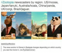 Memes, 🤖, and Dark:  #Zootopia newscasters by region. US/moose,  Japan/tanuki, Australia koala, China/panda,  UK/corgi, Brazil/jaguar  Japan  USE Cueada Frantt  China  tastefully offensive:  The news anchor in Disney's Zootopia changes depending on which country  you see the movie in. (via RyshatsCorner) Ok, not going to lie. The first time I watched Zootopia I got SO EXCITED that there was a koala. My only complaint is that it's name wasn't homage to Blinky Bill. Thanks, David Campbell. ~ Dark Willow