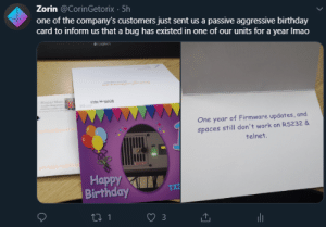 Birthday, Work, and Passive Aggressive: Zorin @CorinGetorix 5h  one of the company's customers just sent us a passive aggressive birthday  card to inform us that a bug has existed in one of our units for a year Imao  Lngech  Royal Mal  One year of Firmware updates, and  spaces still don't work on RS232 &  telnet.  Наррy  Birthday  TX3  ti 1 A lovely case of passive-aggressiveness