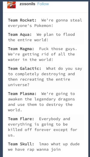 Evil Pokemon Teams: zosonils Follow  Team Rocket: We're gonna steal  everyone's Pokemon!  Team Aqua:We plan to f lood  the entire world!  Team Magma: Fuck those guys.  We're getting rid of аїї the  water in the world!  Team Galactic: What do you say  to completely destroying and  then recreating the entire  Team Plasma: We're going to  awaken the legendary dragons  and use them to destroy the  world  Team Flare: Everybody and  everything is going to be  kitted off forever except for  uS  Team Skull: lmao what up dude  we have rap wanna join Evil Pokemon Teams