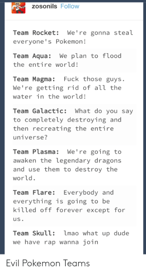 Evil Teams: zosonils FolloW  Team Rocket: We're gonna steaL  everyone's Pokemon!  Team Aqua: We plan to flood  the entire world!  Team Magma: Fuck those guys  We're getting rid of all the  water in the world!  Team Galactic: What do you say  to completely destroying and  then recreating the entire  universe?  Team Plasma: We're going to  awaken the legendary dragons  and use them to destroy the  wor ld.  Team Flare: Everybody and  everything is going to be  killed off forever except for  us.  Team Skull: mao what up dude  we have rap wanna join  Evil Pokemon Teams Evil Teams