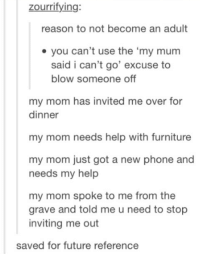 """Dank, Furniture, and 🤖: zourrifying:  reason to not become an adult  you can't use the """"my mum  said i can't go' excuse to  blow someone off  my mom has invited me over for  dinner  my mom needs help with furniture  my mom just got a new phone and  needs my help  my mom spoke to me from the  grave and told me u need to stop  inviting me out  saved for future reference"""