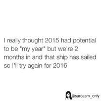 "⠀: I really thought 2015 had potential  to be ""my year"" but we're 2  months in and that ship has sailed  so I'll try again for 2016  @sarcasm only ⠀"