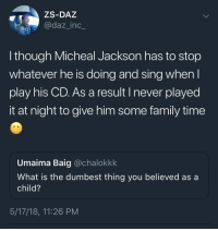 Family, Time, and What Is: ZS-DAZ  @daz_inc_  l though Micheal Jackson has to stop  whatever he is doing and sing when  play his CD. As a result I never played  it at night to give him some family time  Umaima Baig @chalokkk  What is the dumbest thing you believed as a  child?  5/17/18, 11:26 PM <p>Wholesome family time</p>