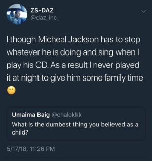Family, Target, and Tumblr: ZS-DAZ  @daz_inc_  though Micheal Jackson has to stop  whatever he is doing and sing whenl  play his CD. As a result I never played  it at night to give him some family time  Umaima Baig @chalokkk  What is the dumbest thing you believed as a  child?  5/17/18, 11:26 PM mjsheartisstillbeating:  LMFAOOOOOOOOOO😂😂😂😂😂😂😭😭😭😭😭