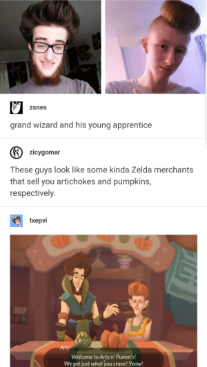 Zelda, Grand, and Got: zsnes  grand wizard and his young apprentice  zicygomar  These guys look like some kinda Zelda merchants  that sell you artichokes and pumpkins,  respectively  txepvi  Arty  Welcome to Arty n' Pumm's!  We got just what 'you crave! Yeow! Zelda Merchants