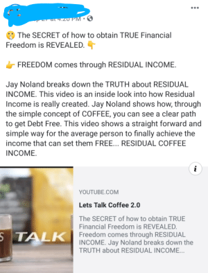 $30 Coffee is the key to financial freedom according to this Jay Noland disciple!: +.zU PM 3  The SECRET of how to obtain TRUE Financial  Freedom is REVEALED.  FREEDOM comes through RESIDUAL INCOME  Jay Noland breaks down the TRUTH about RESIDUAL  INCOME. This video is an inside look into how Residual  Income is really created. Jay Noland shows how, through  the simple concept of COFFEE, you can see a clear path  to get Debt Free. This video shows a straight forward and  simple way for the average person to finally achieve the  income that can set them FREE... RESIDUAL COFFEE  INCOME  i  YOUTUBE.COM  Lets Talk Coffee 2.0  The SECRET of how to obtain TRUE  Financial Freedom is REVEALED.  STALK Freedom comes through RESIDUAL  INCOME. Jay Noland breaks down the  TRUTH about RESIDUAL INCOME... $30 Coffee is the key to financial freedom according to this Jay Noland disciple!