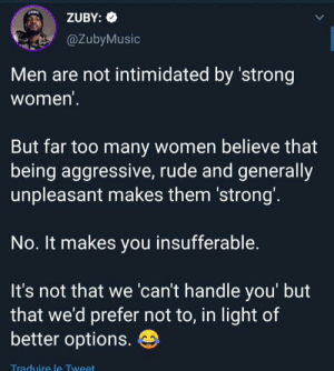 A bad attitude is unattractive: ZUBY:  @ZubyMusic  Men are not intimidated by 'strong  women'.  But far too many women believe that  being aggressive, rude and generally  unpleasant makes them 'strong'.  No. It makes you insufferable.  It's not that we 'can't handle you' but  that we'd prefer not to, in light of  better options.  Traduire leTweet A bad attitude is unattractive