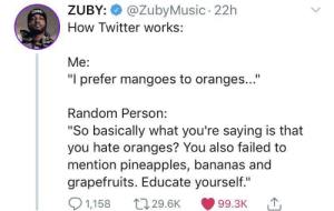 "Twitter, How, and Random: @ZubyMusic 22h  ZUBY:  How Twitter works:  Me:  ""I prefer mangoes to oranges...""  Random Person:  ""So basically what you're saying is that  you hate oranges? You also failed to  mention pineapples, bananas and  grapefruits. Educate yourself.""  1,158  t129.6K  99.3K Twitter 101"