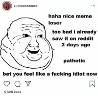 Haha: zucccCCCCCCCC  haha nice meme  loser  too bad i already  saw it on reddit  2 days ago  pathetic  bet you feel like a fucking idiot now  5,626 likes
