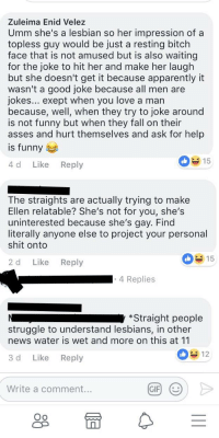 Apparently, Bitch, and Ellen DeGeneres: Zuleima Enid Velez  Umm she's a lesbian so her impression of a  topless guy would be just a resting bitch  face that is not amused but is also waiting  for the joke to hit her and make her laugh  but she doesn't get it because apparently it  wasn't a good joke because all men are  jokes... exept when you love a man  because, well, when they try to joke around  is not funny but when they fall on their  asses and hurt themselves and ask for help  is funny  15  4 d Like Reply  The straights are actually trying to make  Ellen relatable? She's not for you, she's  uninterested because she's gay. Find  literally anyone else to project your personal  shit onto  15  2 d Like Reply  4 Replies  *Straight people  struggle to understand lesbians, in other  news water is wet and more on this at 11  3 d Like Reply  Write a comment.  GIF) (  Oo