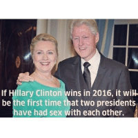 Random fact of the day: If Hillary Clinton wins in 2016, it wiH  be the first time that two presidents  have had sex with each other. Random fact of the day