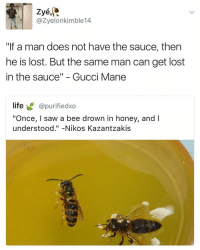 "Gucci, Gucci Mane, and Dank Memes: Zyé  azyelonkimble 14  ""If a man does not have the sauce, then  he is lost. But the same man can get lost  in the sauce"" Gucci Mane  life  @purifiedxo  ""Once, I saw a bee drown in honey, and  understood  Nikos Kazantzakis Beautiful 🔥"