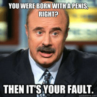👆 Say no more! Goodnight Cranks 😴: YOU WERE BORN WITH A PENIS.  RIGHT?  THEN ITS YOUR FAULT  quick meme com 👆 Say no more! Goodnight Cranks 😴