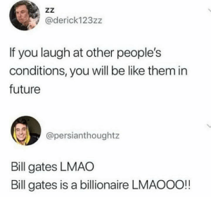 Am also laughing at him.: ZZ  @derick123zz  If you laugh at other people's  conditions, you will be like them in  future  @persianthoughtz  Bill gates LMAO  Bill gates is a billionaire LMAOOO!! Am also laughing at him.