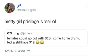 The Finesse Queens by HRMisHere MORE MEMES: zZ  @please_gtfo  pretty girl privilege is real lol  6'5 Ling @jehlonii  females could go out with $20.. come home drunk,  fed & still have $19!  10/14/18, 3:09 PM The Finesse Queens by HRMisHere MORE MEMES