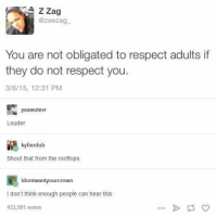 Memes, Respect, and True: ZZag  @zeezag  You are not obligated to respect adults if  they do not respect you.  3/6/15, 12:31 PM  yeawutevT  Louder  kylierdub  Shout that from the rooftops  鹂  idontwantyourcrown  I don't think enough people can hear this  433,581 notes TRUE https://t.co/1bJJK1pVL2