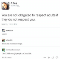 Memes, Respect, and True: ZZag  @zeezag  You are not obligated to respect adults if  they do not respect you.  3/6/15, 12:31 PM  yeawutevT  Louder  kylierdub  Shout that from the rooftops  idontwantyourcrown  I don't think enough people can hear this  433,581 notes TRUE https://t.co/YTF8zMch7Y
