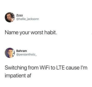 Af, Dank, and Wifi: Zzzz  @hallie jacksonn  Name your worst habit.  Bahram  @persianthotz  Switching from WiFi to LTE cause I'm  impatient af I need it and I need it NOW.
