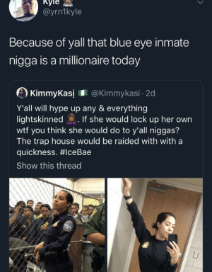 Dank, Hype, and Memes: Куiе  @yrn1kyle  Because of yall that blue eye inmate  nigga is a millionaire today  KimmyKasi @Kimmykasi 2d  Y'all will hype up any & everything  lightskinned  wtf you think she would do to y'all niggas?  The trap house would be raided with with  quickness. #lceBae  If she would lock up her own  Show this thread  TE Don't throw stones if you live in a glass house by thirtiethst MORE MEMES