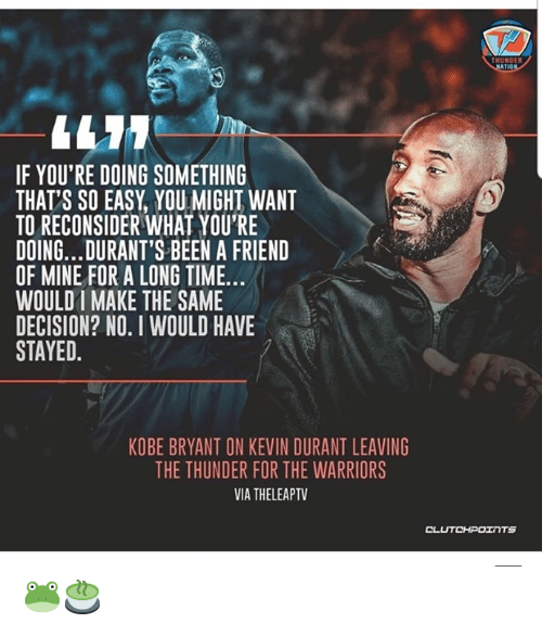 Kevin Durant, Kobe Bryant, and Kobe: THUNDER  441  IF YOU'RE DOING SOMETHING  THAT'S SO EASY, YOU MIGHT WANT  TO RECONSIDER WHAT YOU'RE  DOING...DURANT'S BEEN A FRIEND  OF MINE FOR A LONG TIME...  WOULDI MAKE THE SAME  DECISION? NO. I WOULD HAVE  STAYED.  KOBE BRYANT ON KEVIN DURANT LEAVING  THE THUNDER FOR THE WARRIORS  VIA THELEAPTV 🐸🍵