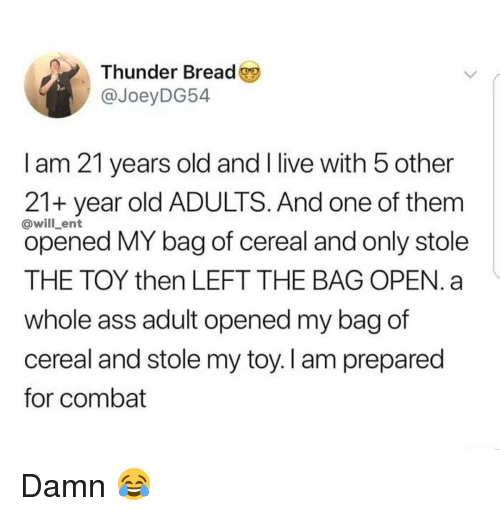 Ass, Memes, and Live: Thunder Bread  @JoeyDG54  I am 21 years old and I live with 5 other  21+ year old ADULTS. And one of them  opened MY bag of cereal and only stole  THE TOY then LEFT THE BAG OPEN. a  whole ass adult opened my bag of  cereal and stole my toy. I am prepared  for combat  @will_ent Damn 😂