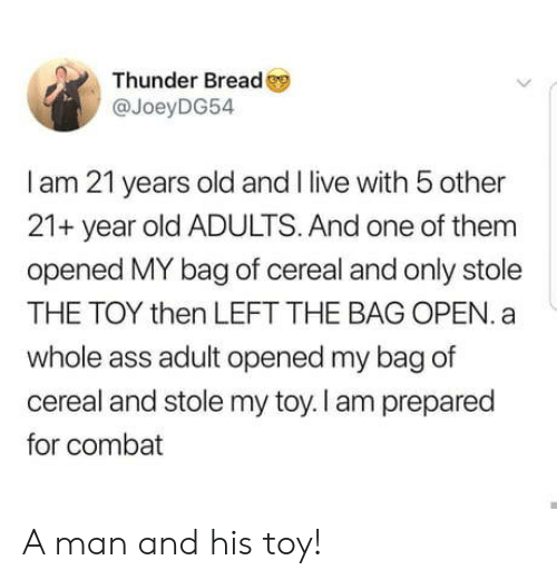 Ass, Live, and Old: Thunder Bread  @JoeyDG54  I am 21 years old and live with 5 other  21+ year old ADULTS. And one of them  opened MY bag of cereal and only stole  THE TOY then LEFT THE BAG OPEN. a  whole ass adult opened my bag of  cereal and stole my toy. I am prepared  for combat A man and his toy!