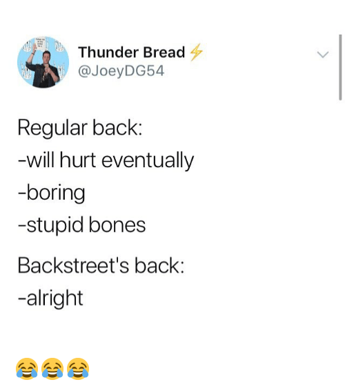 Bones, Memes, and Alright: Thunder Bread  @JoeyDG54  Regular back:  will hurt eventually  -boring  -stupid bones  Backstreet's back:  -alright 😂😂😂