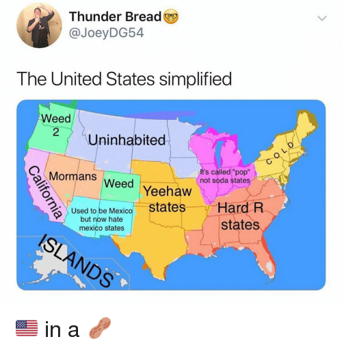 """Ironic, Pop, and Soda: Thunder Bread  @JoeyDG54  The United States simplified  Weed  Uninhabited  Mormans Weed  It's called """"pop""""  not soda states  Yeehaw  states  Hard R  states  Used to be Mexico  but now hate  mexico states  6% 🇺🇸 in a 🥜"""