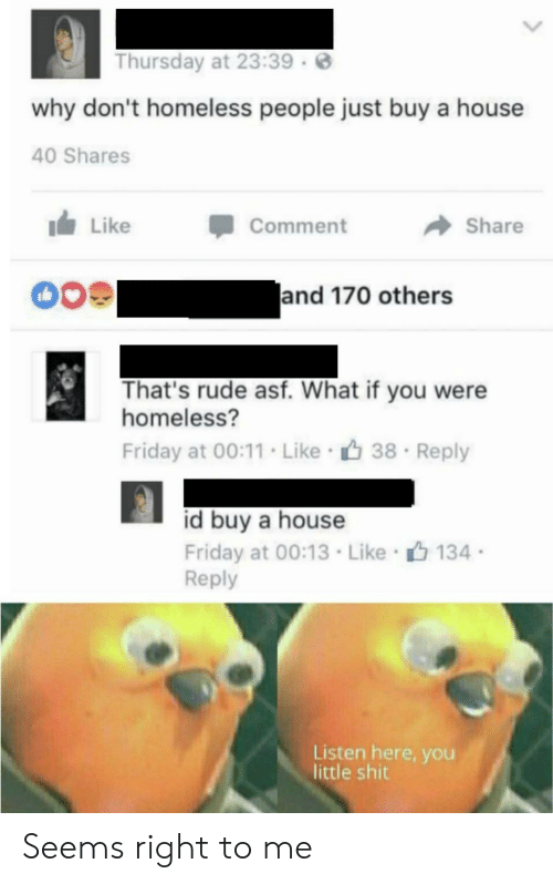 Friday, Homeless, and Rude: Thursday at 23:39  why don't homeless people just buy a house  40 Shares  Like  Comment  Share  and 170 others  That's rude asf. What if you were  homeless?  Friday at 00:11. Like 38  Reply  id buy a house  Friday at 00:13 Like 134  Reply  Listen here, you  little shit Seems right to me