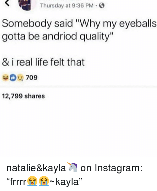 "Instagram, Life, and Why: Thursday at 9:36 PM G  Somebody said ""Why my eyeballs  gotta be andriod quality""  & i real life felt that  0 709  12,799 shares natalie&kayla🦄 on Instagram: ""frrrr😭😭~kayla"""