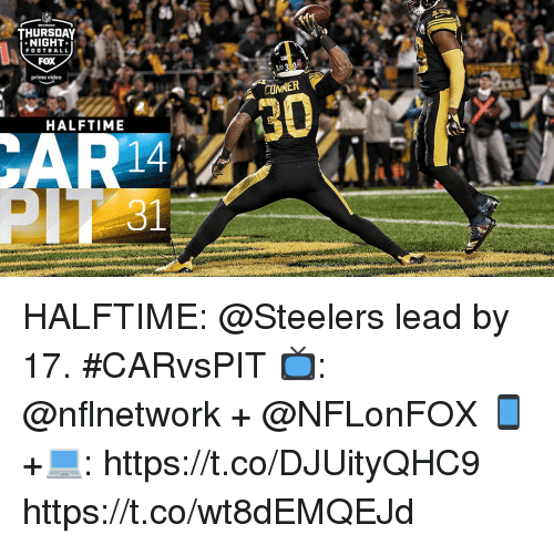 Memes, Steelers, and Video: THURSDAY  NIGHT*  FOO T BAL L  FOX  prine video  COMNER  30  HALFTIME  14 HALFTIME: @Steelers lead by 17. #CARvsPIT  📺: @nflnetwork + @NFLonFOX 📱+💻: https://t.co/DJUityQHC9 https://t.co/wt8dEMQEJd
