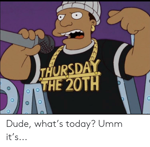 Dude, Today, and What: THURSDAY  THE 20TH Dude, what's today? Umm it's...